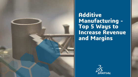 Additive Manufacturing - Top 5 Ways to Increase Revenue and Margins